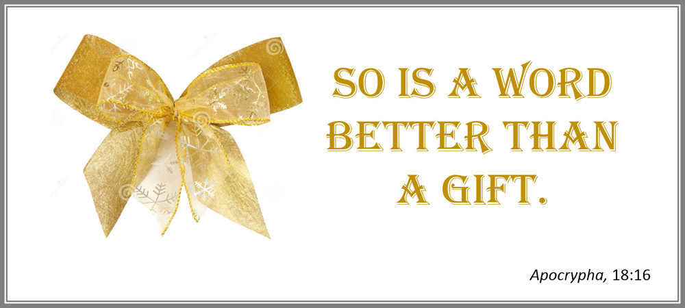 So is a word better than a gift. –Apocrypha