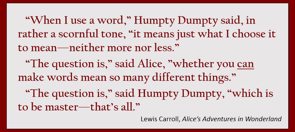 """When I use a word,"" Humpty Dumpty said, in rather a scornful tone, ""it means just what I choose it to mean—neither more nor less."" ""The question is,"" said Alice, ""whether you can make words mean so many different things."" ""The question is,"" said Humpty Dumpty, ""which is to be master—that's all."" –Lewis Carroll, Alice's Adventures in Wonderland"
