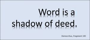 Word is a shadow of deed. –Democritus