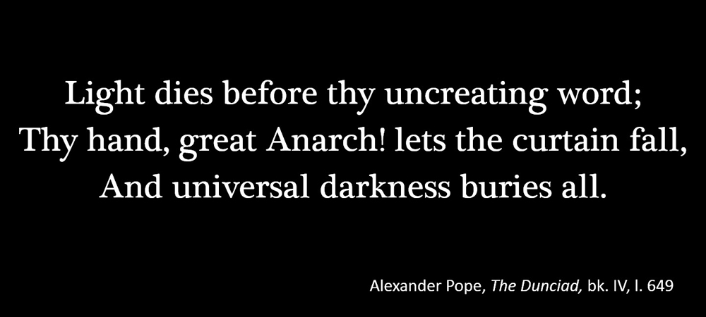 Light dies before thy uncreating word; Thy hand, great Anarch! lets the curtain fall, and universal darkness buries all. –Alexander Pope, The Dunciad