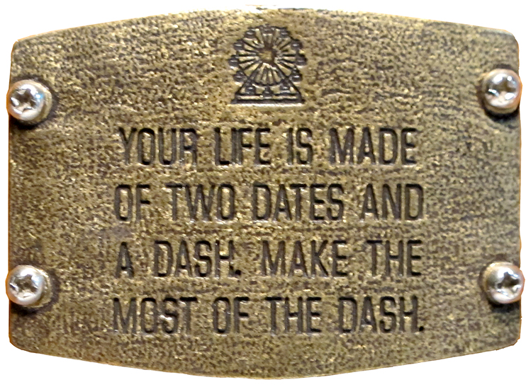 Your life is made up of two dates and a dash. Make the most of the dash.