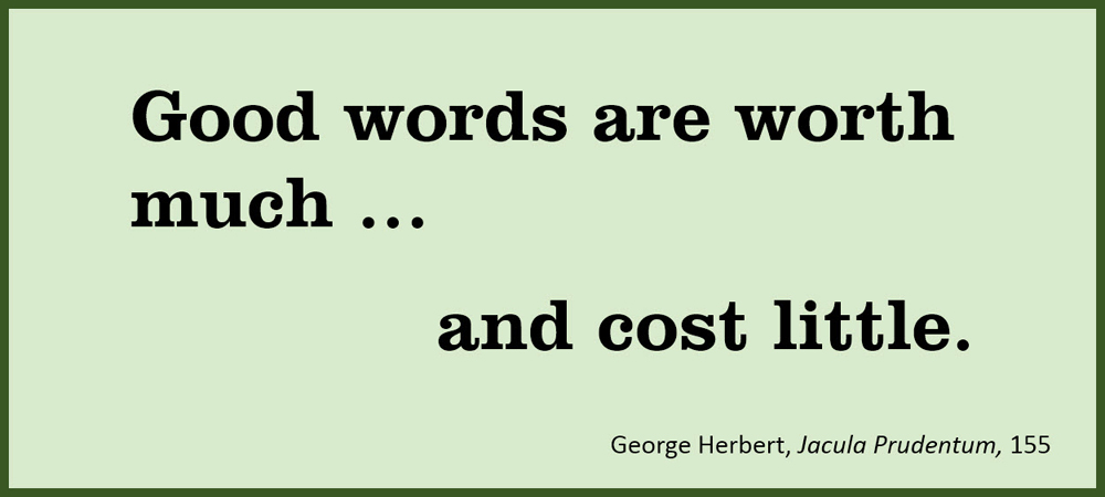 Good words are worth much … and cost little. –George Herbert, Jacula Prudentum