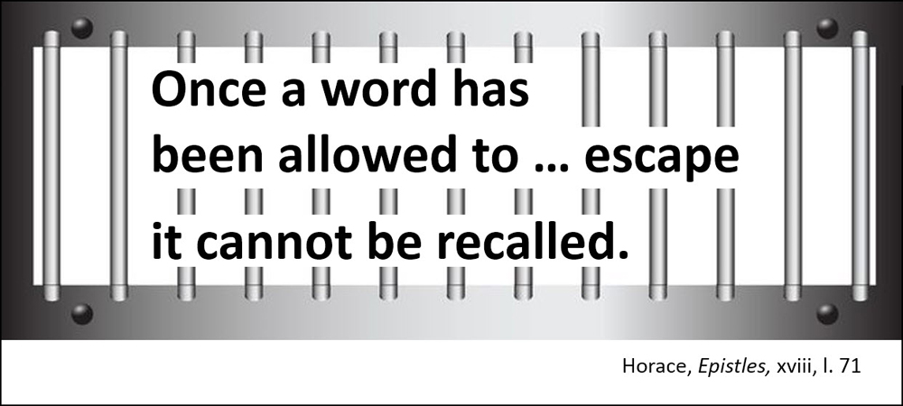 Once a word has been allowed to escape, it cannot be recalled. –Horace, Epistles