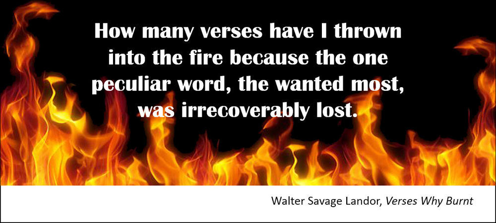 How many verses have I thrown into the fire because the one peculiar word, the wanted most, was irrecoverably lost. –Walter Savage Landor, Verses Why Burnt