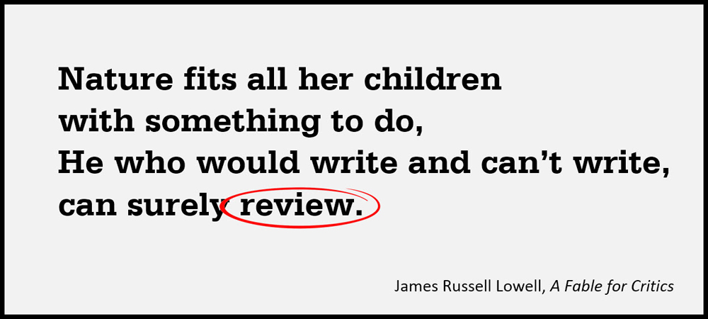 Nature fits all her children with something to do, He who would write and can't write, can surely review. –James Russell Lowell, A Fable for Critics