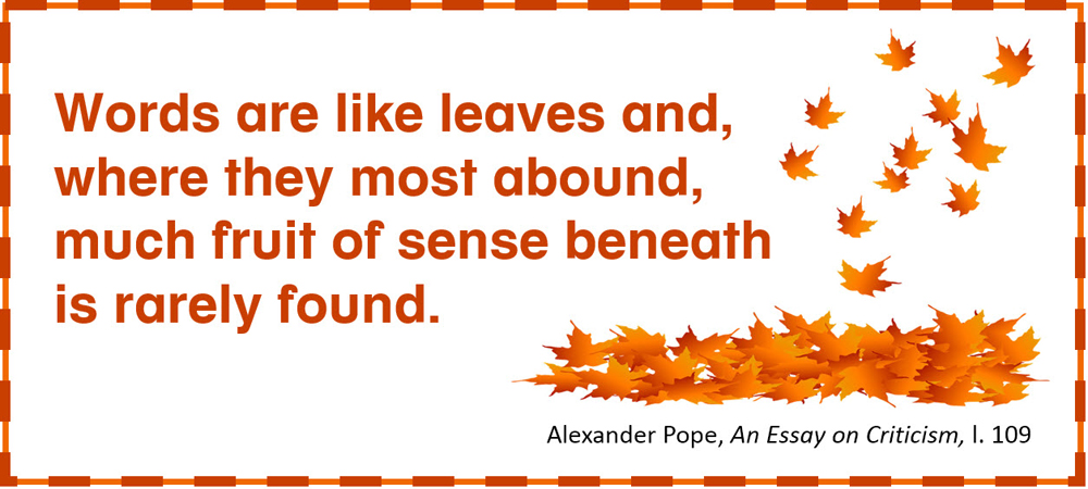 Words are like leaves and, where they most abound, much fruit of sense beneath is rarely found. –Alexander Pope, An Essay on Criticism