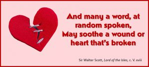 And many a word, at random spoken, may soothe a wound or heart that's broken. –Sir Walter Scott, Lord of the Isles