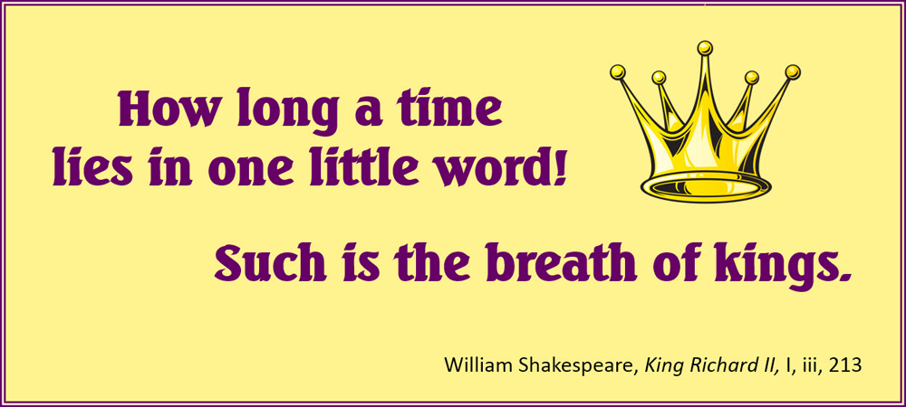 How long a time lies in one little word! Such is the breath of kings. –Shakespeare, King Richard II