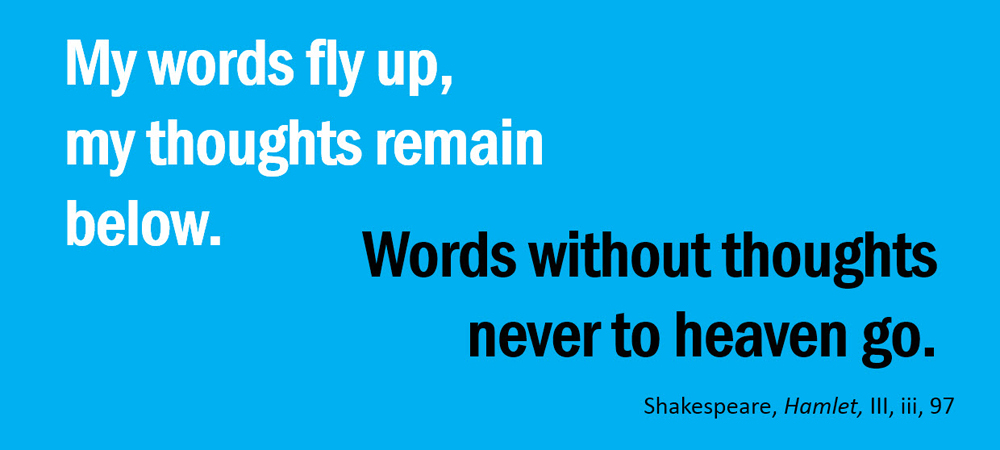 My words fly up, my thoughts remain below. Words without thoughts –never to heaven go. –Shakespeare, Hamlet