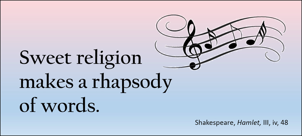 Sweet religion makes a rhapsody of words. –Shakespeare, Hamlet