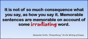 """It is not of so much consequence what you say, as how you say it. Memorable sentences are memorable on account of some irradiating word. –Alexander Smith, """"Dreamthorp,"""" On the Writing of Essays"""