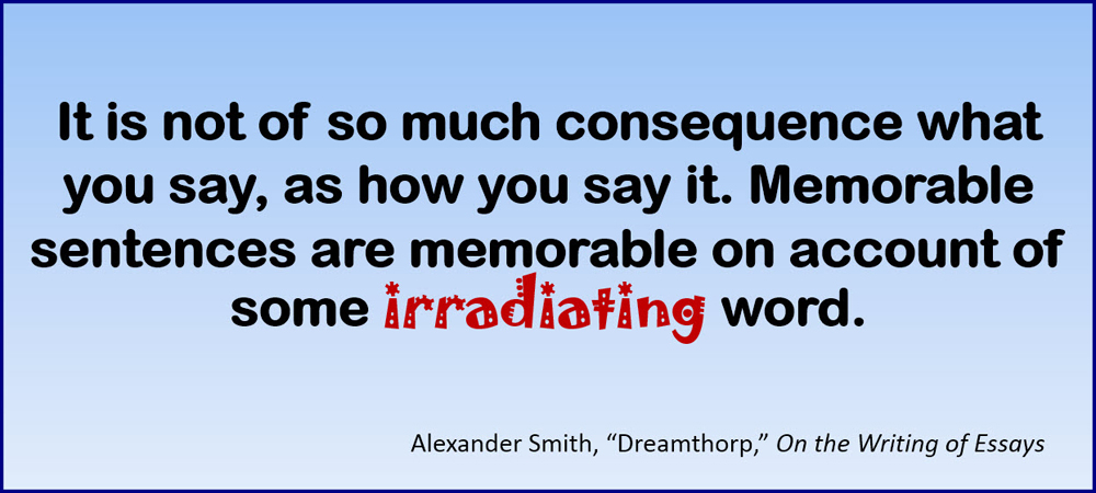 "It is not of so much consequence what you say, as how you say it. Memorable sentences are memorable on account of some irradiating word. –Alexander Smith, ""Dreamthorp,"" On the Writing of Essays"