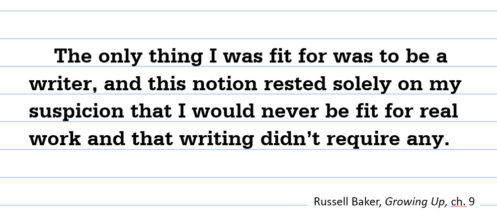 The only thing I was fit for was to be a writer, and this notion rested solely on my suspicion that I would never be fit for real work and that writing didn't require any. –Russell Baker, Growing Up