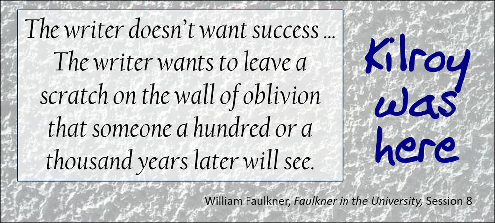 The writer doesn't want success ... The writer wants to leave a scratch on the wall of oblivion that someone a hundred or a thousand years later will see. Kilroy was here. –William Faulkner, Faulkner in the University