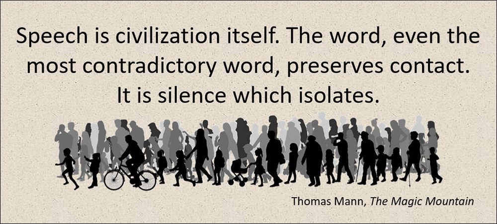 Speech is civilization itself. The word, even the most contradictory word, preserves contact. It is silence which isolates. –Thomas Mann, The Magic Mountain