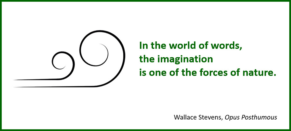 In the world of words, the imagination is one of the forces of nature. –Wallace Stevens, Opus Posthumous