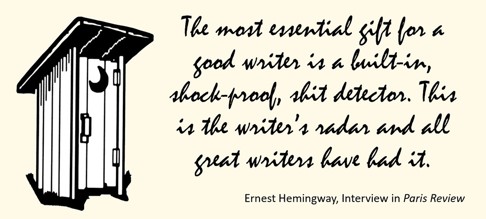 The most essential gift for a good writer is a built-in, shock-proof, shit detector. This is the writer's radar and all great writers have had it. –Ernest Hemingway, Paris Review