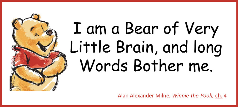 I am a Bear of Very Little Brain, and long Words Bother me. –Alan Alexander Milne, Willie-the-Pooh