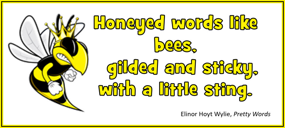 Honeyed words like bees, gilded and sticky, with a little sting. –Elinor Hoyt Wylie, Pretty Words