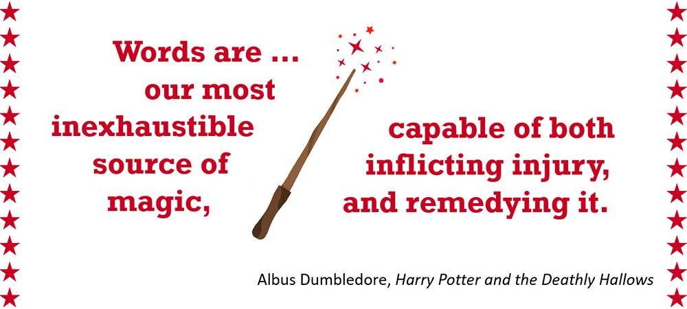 Words are our most inexhaustible source of magic, capable of both inflicting injury, and remedying it. –Albus Dumbledore, Harry Potter and the Deathly Hallows