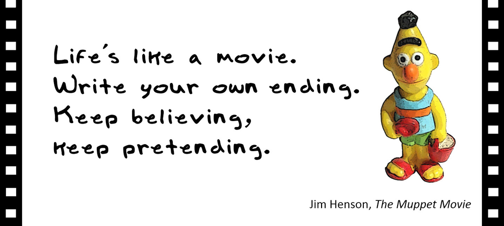Life's like a movie. Write your own ending. Keep believing, keep pretending. –Jim Henson, The Muppet Movie