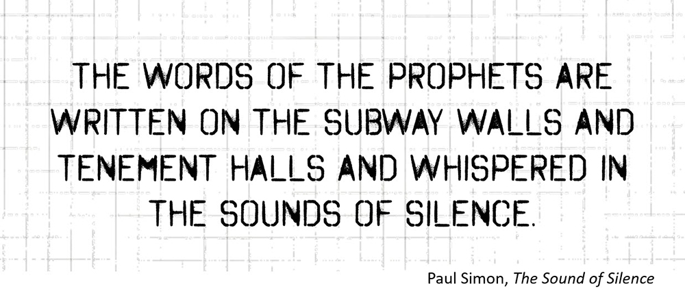 The words of the prophets are written on the subway walls and tenement halls and whispered in the sounds of silence. –Paul Simon, The Sound of Silence