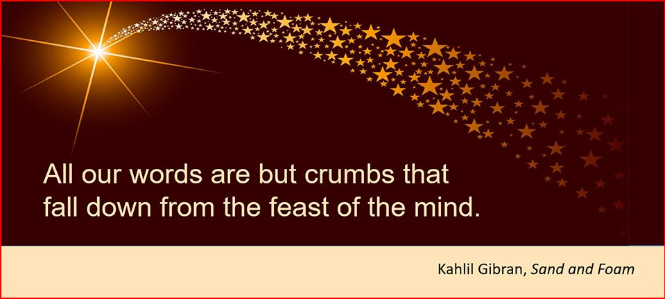 All our words are but crumbs that fall down from the feast of the mind. –Kahlil Gibran, Sand and Foam