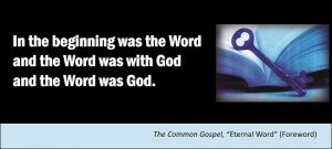 "In the beginning was the Word and the Word was with God and the Word was God. –The Common Gospel, ""Eternal Word"""