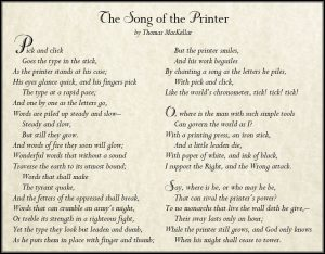 The Song of the Printer – by Thomas Kellar – Pick and click Goes the type in the stick, As the printer stands at his case; His eyes glance quick, and his fingers pick The type at a rapid pace; And one by one as the letters go, Words are piled up steady and slow– Steady and slow, But still they grow. And words of fire they soon will glow; Wonderful words that without a sound Traverse the earth to its utmost bound; Words that shall make The tyrant quake, And the fetters of the oppressed shall break, Words that can crumble an army's might, Or treble its strength in a righteous fight, Yet the type they look but leaden and dumb, As he puts them in place with finger and thumb; But the printer smiles, And his work beguiles By chanting a song as the letters he piles, With pick and click, Like the world's chronometer, tick! tick! tick! O, where is the man with such simple tools Can govern the world as I? With a printing press, an iron stick, And a little leaden die, With paper of white, and ink of black, I support the Right, and the Wrong attack. Say, where is he, or who may he be, That can rival the printer's power? To no monarchs that live the wall doth he give,– Their sway lasts only an hour; While the printer still grows, and God only knows When his might shall cease to tower.