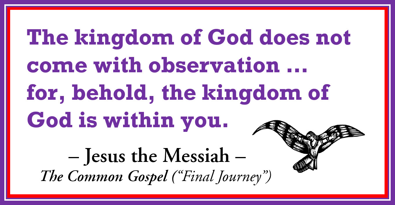 "The kingdom of God does not come with observation ... for, behold, the kingdom of God is within you. -Jesus the Messiah. The Common Gospel (""Final Journey)"